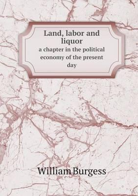 Land, Labor and Liquor a Chapter in the Political Economy of the Present Day