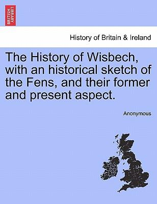The History of Wisbech, with an historical sketch of the Fens, and their former and present aspect