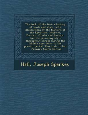 The Book of the Feet; A History of Boots and Shoes, with Illustrations of the Fashions of the Egyptians, Hebrews, Persians, Greeks and Romans, and the