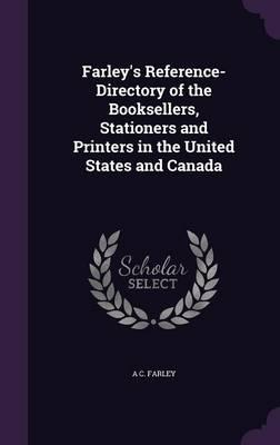 Farley's Reference-Directory of the Booksellers, Stationers and Printers in the United States and Canada