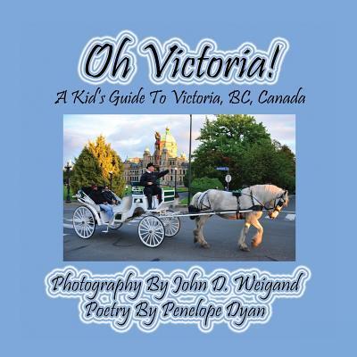 Oh Victoria! A Kid's Guide To Victoria, BC. Canada