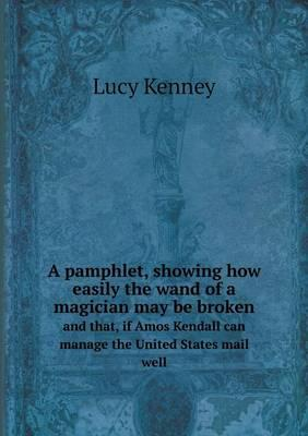 A Pamphlet, Showing How Easily the Wand of a Magician May Be Broken and That, If Amos Kendall Can Manage the United States Mail Well