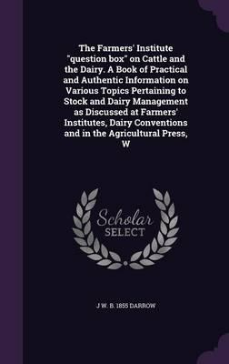 The Farmers' Institute Question Box on Cattle and the Dairy. a Book of Practical and Authentic Information on Various Topics Pertaining to Stock and ... Conventions and in the Agricultural Press, W