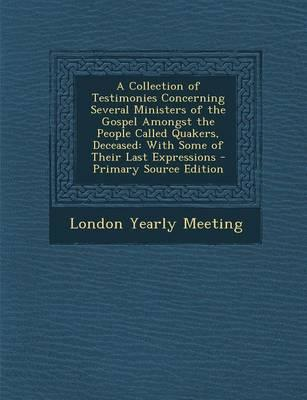 A Collection of Testimonies Concerning Several Ministers of the Gospel Amongst the People Called Quakers, Deceased