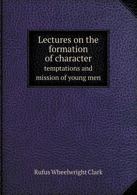 Lectures on the Formation of Character Temptations and Mission of Young Men