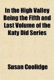 In the High Valley Being the Fifth and Last Volume of the Kain the High Valley Being the Fifth and Last Volume of the Katy Did Series Ty Did Series
