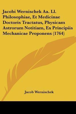 Jacobi Wernischek AA. LL. Philosophiae, Et Medicinae Doctoris Tractatus, Physicam Astrorum Notitiam, Ex Principiis Mechanicae Proponens (1764)