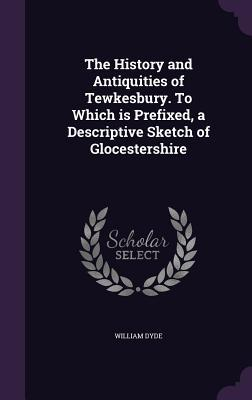 The History and Antiquities of Tewkesbury. to Which Is Prefixed, a Descriptive Sketch of Glocestershire