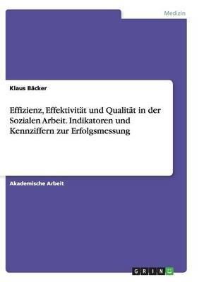 Effizienz, Effektivität und Qualität in der Sozialen Arbeit. Indikatoren und Kennziffern zur Erfolgsmessung