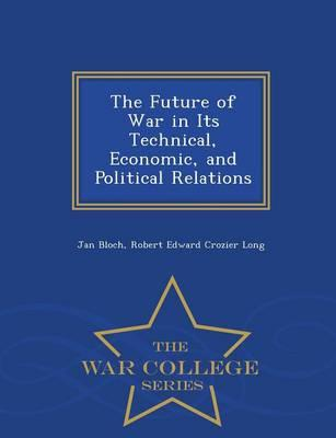 The Future of War in Its Technical, Economic, and Political Relations - War College Series