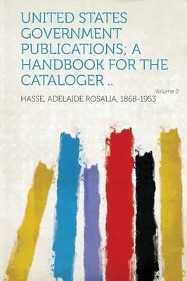 United States Government Publications; A Handbook for the Cataloger .. Volume 2