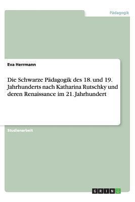 Die Schwarze Pädagogik des 18. und 19. Jahrhunderts nach Katharina Rutschky und deren Renaissance im 21. Jahrhundert