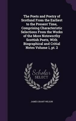 The Poets and Poetry of Scotland from the Earliest to the Present Time, Comprising Characteristic Selections from the Works of the More Noteworthy ... and Critial Notes Volume 1, PT. 2