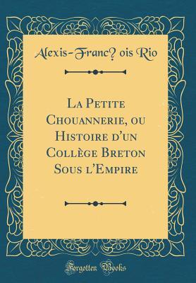 La Petite Chouannerie, ou Histoire d'un Collège Breton Sous l'Empire (Classic Reprint)