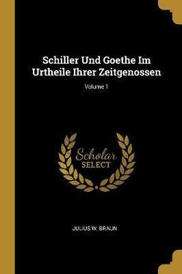 Schiller Und Goethe Im Urtheile Ihrer Zeitgenossen; Volume 1