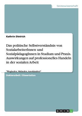 Das politische Selbstverständnis von SozialarbeiterInnen und SozialpädagogInnen in Studium und Praxis. Auswirkungen auf professionelles Handeln in der ... Arbeit
