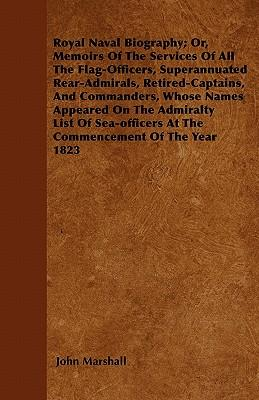 Royal Naval Biography; Or, Memoirs Of The Services Of All The Flag-Officers, Superannuated Rear-Admirals, Retired-Captains, And Commanders, Whose ... At The Commencement Of The Year 1823