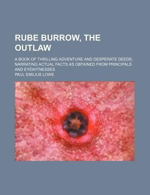 Rube Burrow, the Outlaw; A Book of Thrilling Adventure and Desperate Deeds, Narrating Actual Facts as Obtained from Principals and Eyewitnesses