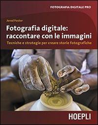 Fotografia digitale. Raccontare con le immagini. Tecniche e strategie per creare storie fotografiche