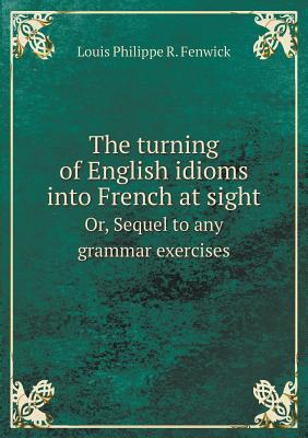 The Turning of English Idioms Into French at Sight Or, Sequel to Any Grammar Exercises