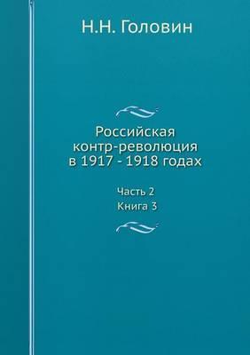 Rossijskaya Kontr-Revolyutsiya V 1917 - 1918 Godah. Chast 2. Kniga 3