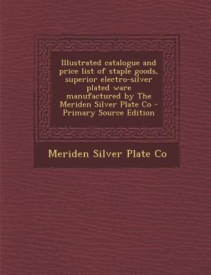 Illustrated Catalogue and Price List of Staple Goods, Superior Electro-Silver Plated Ware Manufactured by the Meriden Silver Plate Co - Primary Source Edition