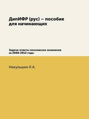 Dipifr (Rus) - Guide for Beginners. Tasks and Answers of Moscow Examinations for 2008-2012
