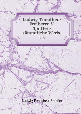 Ludwig Timotheus Freiherrn V. Spittler's Sammtliche Werke 7-8