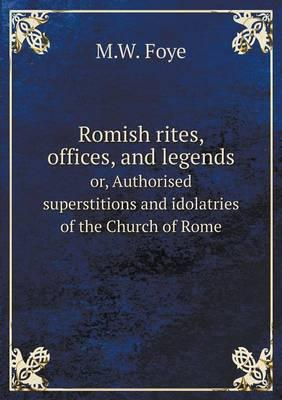 Romish Rites, Offices, and Legends Or, Authorised Superstitions and Idolatries of the Church of Rome