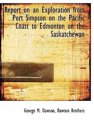 Report on an Exploration from Port Simpson on the Pacific Coast to Edmonton on the Saskatchewan