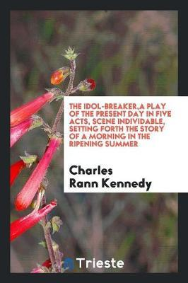 The idol-breaker,a play of the present day in five acts, scene individable, setting forth the story of a morning in the ripening summer