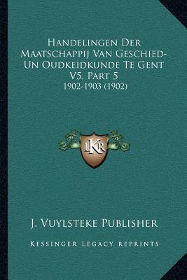 Handelingen Der Maatschappij Van Geschied-Un Oudkeidkunde Te Gent V5, Part 5