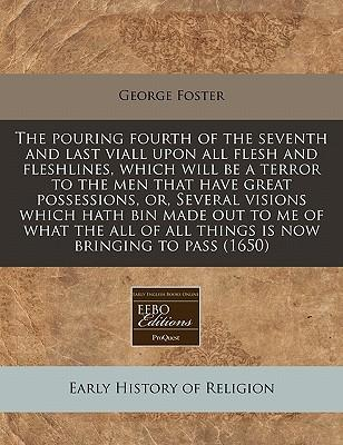 The Pouring Fourth of the Seventh and Last Viall Upon All Flesh and Fleshlines, Which Will Be a Terror to the Men That Have Great Possessions, Or, ... of All Things Is Now Bringing to Pass (1650)