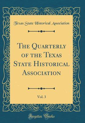 The Quarterly of the Texas State Historical Association, Vol. 3 (Classic Reprint)