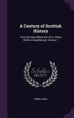 A Century of Scottish History, from the Days Before the '45 to Those Within Living Memory Volume 1
