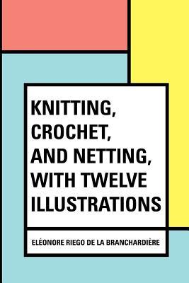 Knitting, Crochet, and Netting, With Twelve Illustrations
