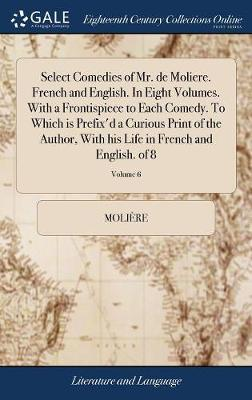 Select Comedies of Mr. de Moliere. French and English. in Eight Volumes. with a Frontispiece to Each Comedy. to Which Is Prefix'd a Curious Print of ... Life in French and English. of 8; Volume 6