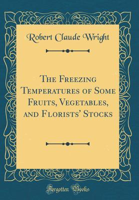 The Freezing Temperatures of Some Fruits, Vegetables, and Florists' Stocks (Classic Reprint)