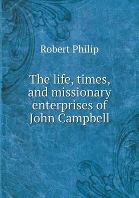 The Life, Times, and Missionary Enterprises of John Campbell