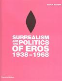 Surrealism and the politics of eros, 1938-1968
