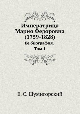 Imperatritsa Mariya Fedorovna (1759-1828). Ee Biografiya. Tom 1