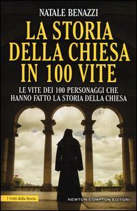 La storia della Chiesa in 100 vite. Le vite dei 100 personaggi che hanno fatto la storia della Chiesa