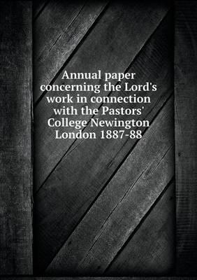 Annual Paper Concerning the Lord's Work in Connection with the Pastors' College Newington London 1887-88