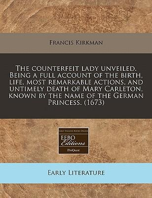 The Counterfeit Lady Unveiled. Being a Full Account of the Birth, Life, Most Remarkable Actions, and Untimely Death of Mary Carleton, Known by the Name of the German Princess. (1673)