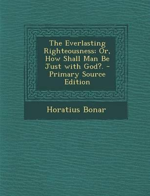 The Everlasting Righteousness; Or, How Shall Man Be Just with God?. - Primary Source Edition