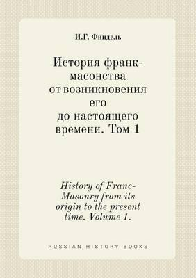 History of Franc-Masonry from Its Origin to the Present Time. Volume 1.