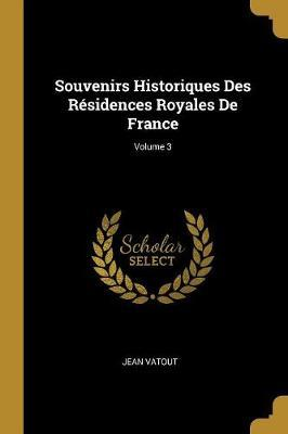 Souvenirs Historiques Des Résidences Royales de France; Volume 3