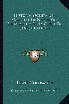 Historia Secreta del Gabinete de Napoleon Bonaparte y de La Corte de San Clud (1813)