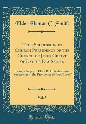 True Succession in Church Presidency of the Church of Jesus Christ of Latter Day Saints, Vol. 5
