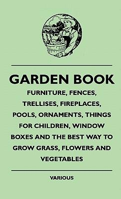 Garden Book - Furniture, Fences, Trellises, Fireplaces, Poolgarden Book - Furniture, Fences, Trellises, Fireplaces, Pools, Ornaments, Things for Child
